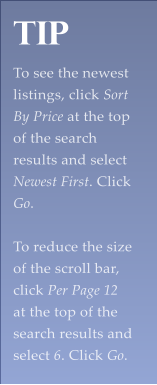 Tip  To see the newest listings, click Sort By Price at the top of the search results and select Newest First. Click Go.   To reduce the size of the scroll bar, click Per Page 12 at the top of the search results and select 6. Click Go.